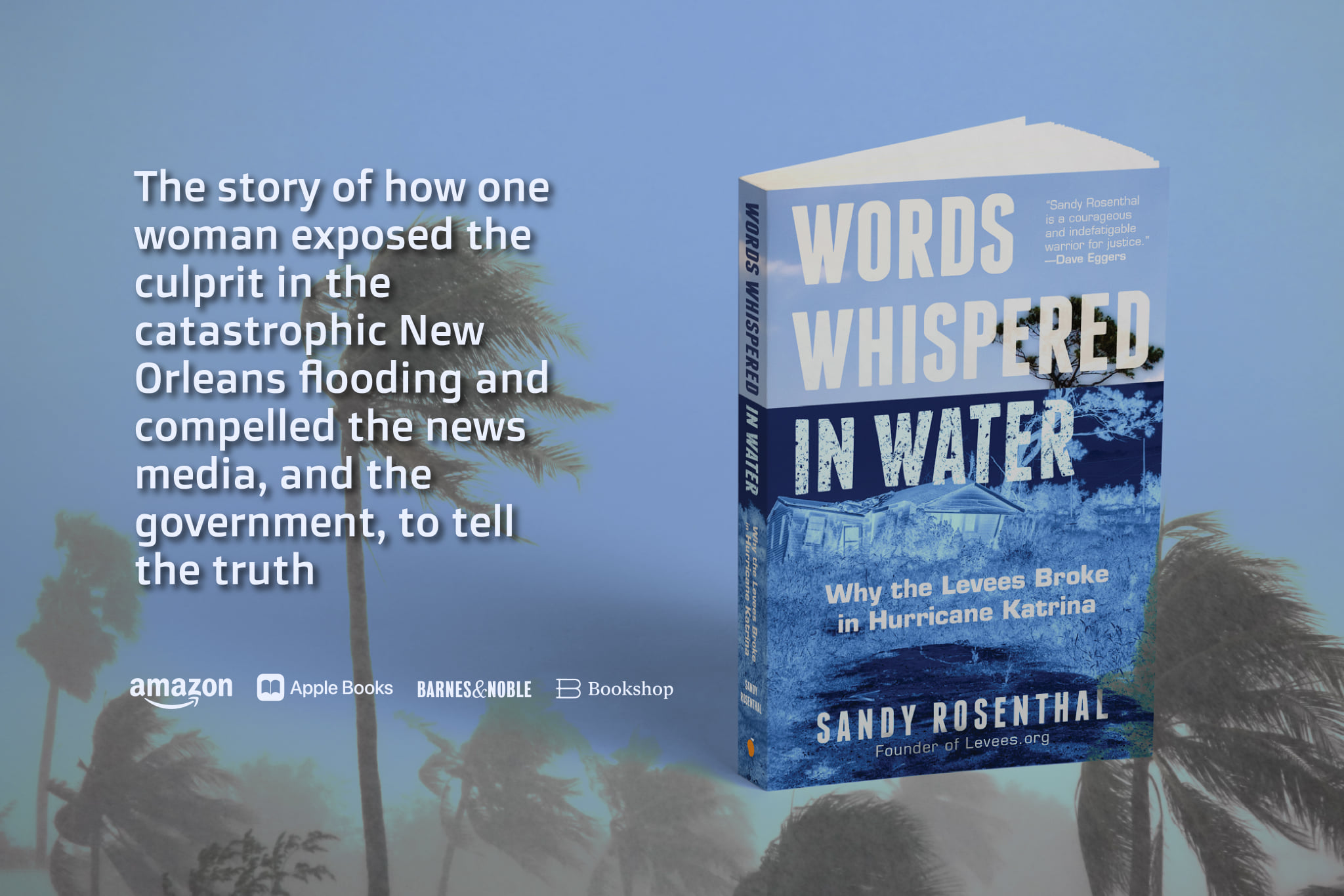 Sandy Rosenthal book Words Whispered in Water Why the Levees Broke in Hurricane Katrina is the story of how one woman exposed the culprit in the catastrophic New Orleans flooding and compelled the news media, and the government, to tell the truth.